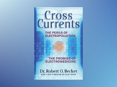 Cross Currents: The Perils Of Electropollution, The Promise av Becker RO