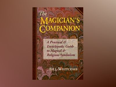 The Magician's Companion the Magician's Companion: A Practical and Encyclopedic Guide to Magical and Religious a Practical and Encyclopedic Guide to M av Bill Whitcomb