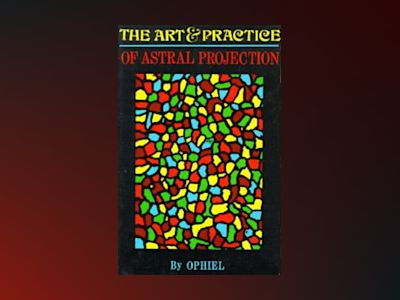Art and Practice of Astral Projection av Ophiel