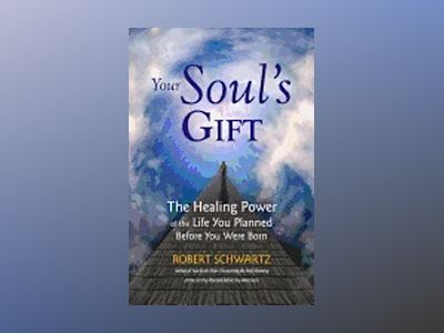 Your Soul's Gift: The Healing Power of the Life You Planned Before You Were Born av Robert Schwartz