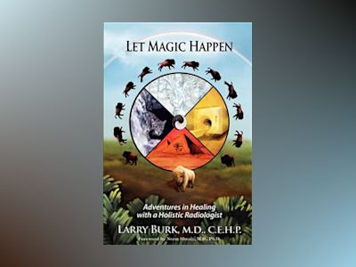Let Magic Happen: Adventures in Healing with a Holistic Radiologist av Larry Burk
