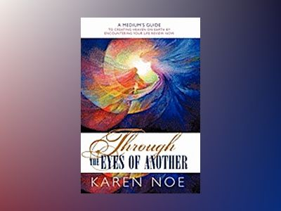Through the Eyes of Another: A Medium's Guide to Creating Heaven on Earth by Encountering Your Life Review Now av Karen Noe