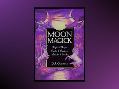 Moon Magick: Myth & Magic, Crafts & Recipes, Rituals & Spells av D. J. Conway
