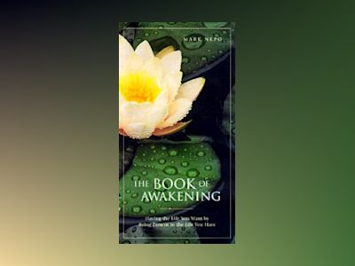 The Book of Awakening: Having the Life You Want by Being Present to the Life You Have av Mark Nepo