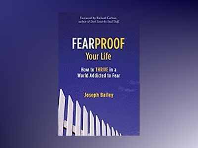 Fearproof your life - how to thrive in a world addicted to fear av Joseph Bailey
