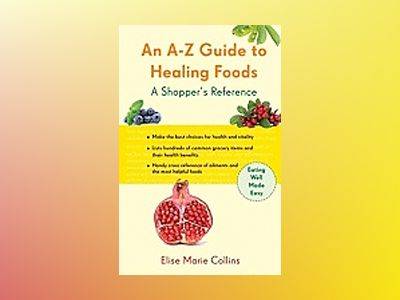 An A-Z Guide to Healing Foods: A Shopper's Companion av Elise Marie Collins