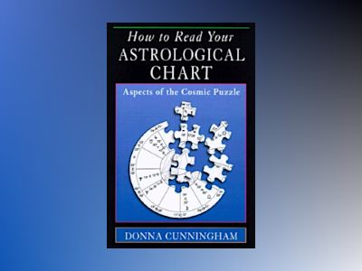 How to Read Your Astrological Chart: Aspects of the Cosmic Puzzle av Donna Cunningham