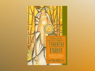 Understanding Aleister Crowley's Thoth Tarot: An Authoritative Examination of the World's Most Fascinating and Magical Tarot Cards av Lon Milo DuQuette