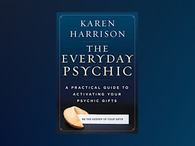 The Everyday Psychic: A Practical Guide to Activating Your Psychic Gifts av Karen Harrison