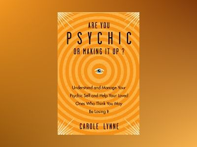 ARE YOU PSYCHIS OR MAKING IT UP? Understand & Manage Your Psychic Self & Help Your Loved Ones Who Think You May Be Losing It av Carole Lynne