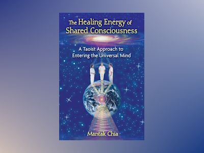 Healing Energy Of Shared Consciousness: A Taoist Approach To Entering The Universal Mind av Mantak Chia