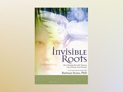 Invisible Roots: How Healing Past Life Trauma Can Liberate Your Present av Barbara Stone