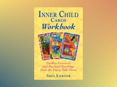 Inner Child Cards Workbook: Further Exercises and Mystical Teachings from the Fairy-Tale Tarot av Isha Lerner