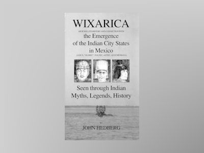 Wixarica (Huichol) its History and Connection with the Emergence of the Indian city states in Mexico av John Hedberg