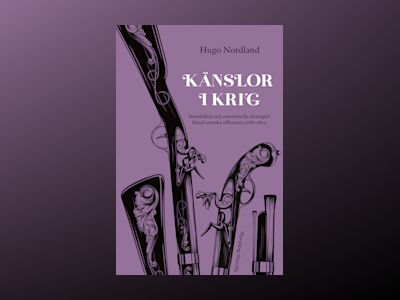 Känslor i krig : Sensibilitet och emotionella strategier bland svenska officerare 1788–1814 av Hugo Nordland