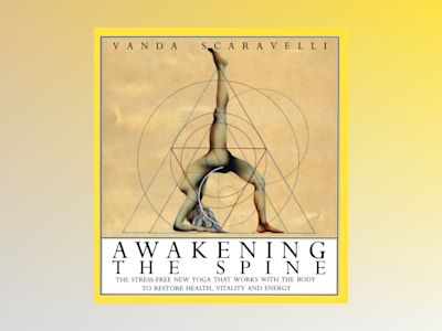 Awakening The Spine: The Stress-Free New Yoga That Works To av Vanda Scaravelli