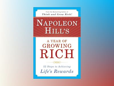 Napoleon Hill's A Year Of Growing Rich: 52 Steps To Achievin av Napoleon Hill