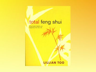 Total Feng Shui: Bring Health, Wealth & Happiness Into Your av Lillian Too