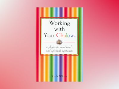 Working With Your Chakras: A Physical, Emotional & Spiritual av Ruth White