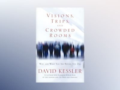 Visions, trips and crowded rooms - who and what you see before you die av David Kessler