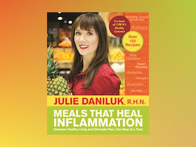 Meals That Heal Inflammation: Embrace Healthy Living and Eliminate Pain, One Meal at at Time av Julie Daniluk