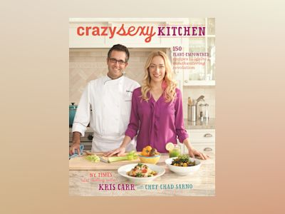 Crazy sexy kitchen - 150 plant-empowered recipes to ignite a mouthwatering av Kris Carr