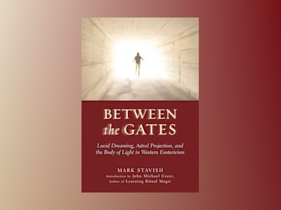 Between the gates - lucid dreaming, astral projection, and the body of ligh av Mark Stavish