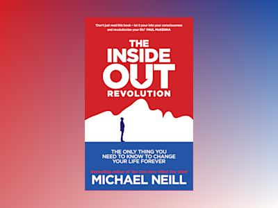 Inside-out revolution - the only thing you need to know to change your life av Michael Neill
