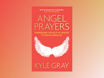 Angel prayers - harnessing the help of heaven to create miracles av Kyle Gray