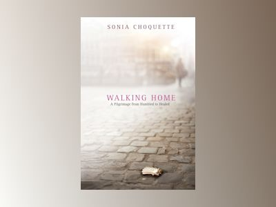 Walking home - a pilgrimage from humbled to healed av Sonia Choquette