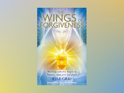 Wings of forgiveness - working with the angels to release, heal and transfo av Kyle Gray