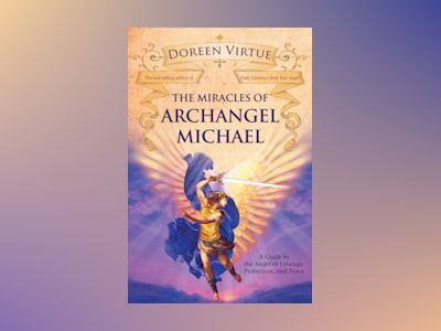 Miracles of archangel michael - a guide to the angel of courage, protection av Doreen Virtue