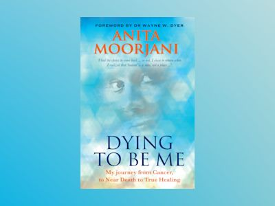 Dying to be me - my journey from cancer, to near death, to true healing av Anita Moorjani