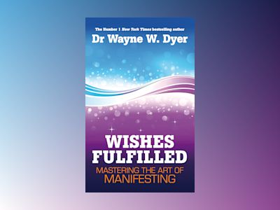 Wishes fulfilled - mastering the art of manifesting av Dr. Wayne W. Dyer