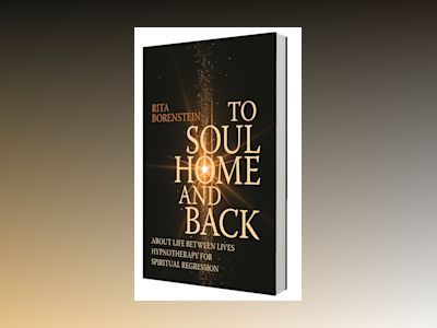To soul home and back : about life between lives hypnotheraphy for spiriual regression av Rita Borenstein