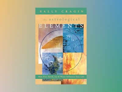 Astrological elements - how fire, earth, air and water influence your life av Sally Cragin
