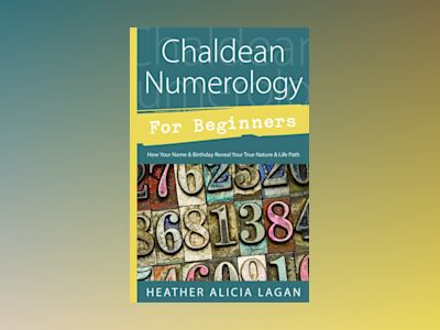 Chaldean Numerology for Beginners: How Your Name and Birthday Reveal Your True Nature & Life Path av Heather Alicia Lagan