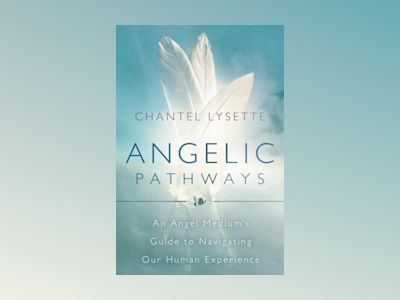 Angelic Pathways : An Angel Medium's Guide To Navigating Our Human Experience av Chantel Lysette