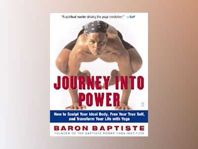 Journey Into Power: How to Sculpt Your Ideal Body, Free Your True Self, and Transform Your Life with Yoga av Baron Baptiste