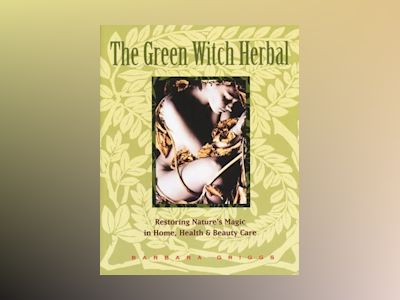 Green Witch Herbal: Restoring Nature's Magic In Home, Health av Barbara Griggs