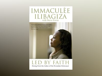 Led by faith - rising from the ashes of the rwandan genocide av Immaculee Ilibagiza