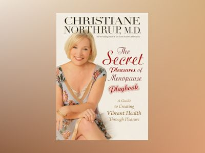 Secret pleasures of menopause playbook - a guide to creating vibrant health av Christiane Northrup