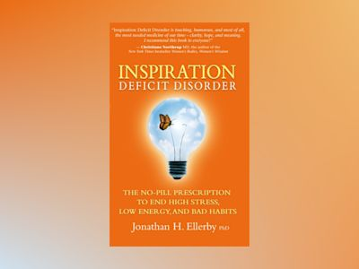 Inspiration deficit disorder - the no-pill prescription to end high stress, av Jonathan H. Ellerby