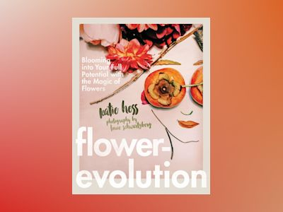Flowerevolution - blooming into your full potential with the magic of flowe av Katie Hess