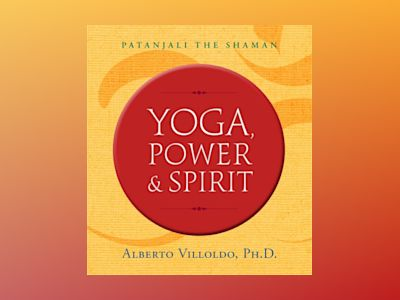 Yoga, power, and spirit - patanjali the shaman av Alberto Villoldo