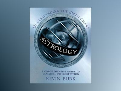 Astrology: Understanding the Birth Chart: A Comprehensive Guide to Classical Interpretation av Kevin Burk