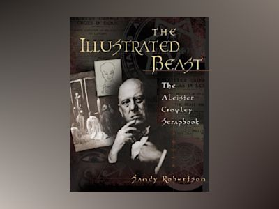 The Illustrated Beast: The Aleister Crowley Scrapbook av Sandy Robertson