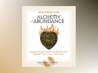 Alchemy of Abundance: Using the Energy of Desire to Manifest Your Highest Vision, Power, and Purpose [With CD] av Rick Jarow