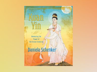 Kuan yin - accessing the power of the divine feminine av Daniela Schenker