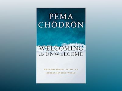Welcoming the Unwelcome: Wholehearted Living in a Brokenhearted World av Chodron Pema